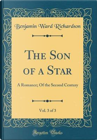 The Son of a Star, Vol. 3 of 3 by Benjamin Ward Richardson