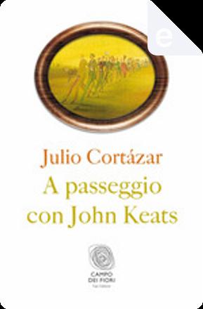 A passeggio con John Keats by Julio Cortazar