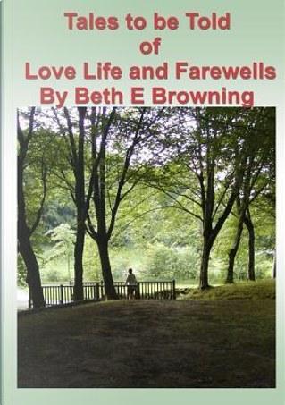 Tales to be Told of Love Life and Farewells by Beth E Browning