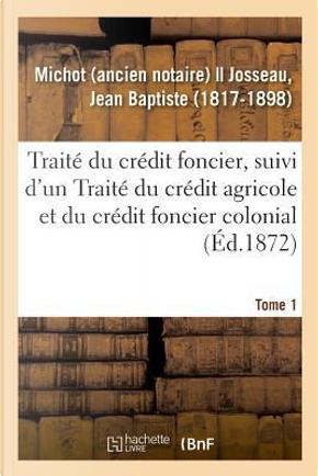Traite du Credit Foncier, Suivi d'un Traite du Credit Agricole et du Credit Foncier Colonial. Tome 1 by Michot