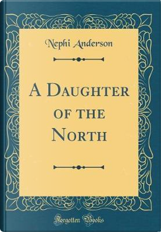 A Daughter of the North (Classic Reprint) by Nephi Anderson