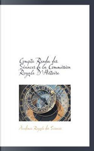 Compte Rendu Des Seances De La Commission Royale D'histoire by Academie Royale des Sciences