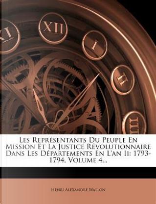 Les Representants Du Peuple En Mission Et La Justice Revolutionnaire Dans Les Departements En L'An II by Henri Alexandre Wallon