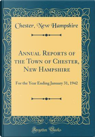 Annual Reports of the Town of Chester, New Hampshire by Chester New Hampshire