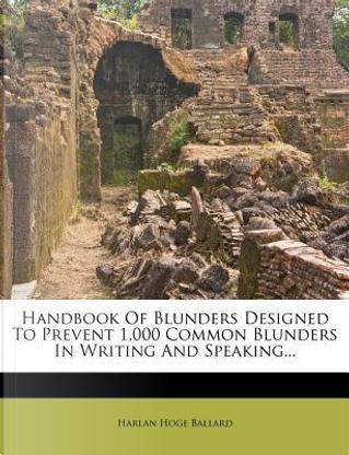 Handbook of Blunders Designed to Prevent 1,000 Common Blunders in Writing and Speaking... by Harlan Hoge Ballard