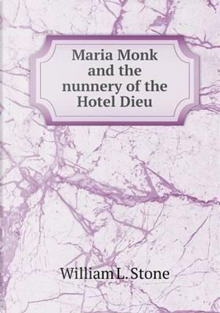 Maria Monk and the Nunnery of the Hotel Dieu by William L Stone