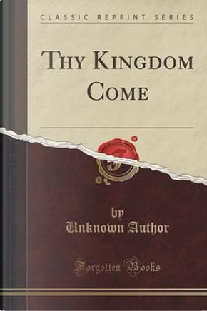 Thy Kingdom Come (Classic Reprint) by Author Unknown