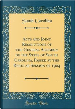 Acts and Joint Resolutions of the General Assembly of the State of South Carolina, Passed at the Regular Session of 1904 (Classic Reprint) by South Carolina
