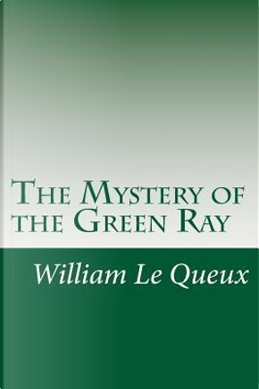 The Mystery of the Green Ray by William Le Queux