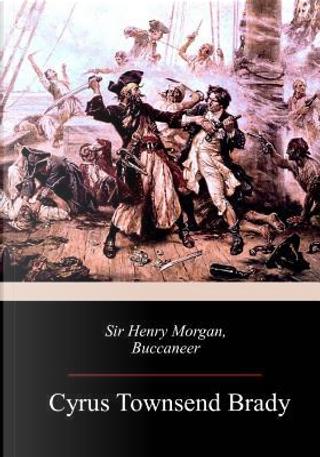 Sir Henry Morgan, Buccaneer by Cyrus Townsend Brady