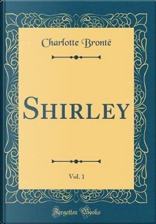 Shirley, Vol. 1 (Classic Reprint) by Charlotte Brontë
