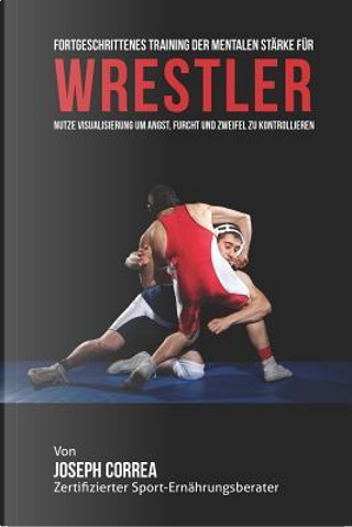 Fortgeschrittenes Training Der Mentalen Starke Fur Wrestler by Joseph Correa