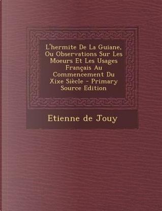L'Hermite de La Guiane, Ou Observations Sur Les Moeurs Et Les Usages Francais Au Commencement Du Xixe Siecle by Etienne De Jouy