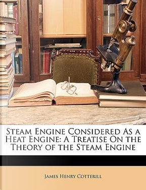 Steam Engine Considered As a Heat Engine by James Henry Cotterill