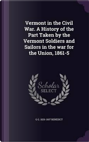 Vermont in the Civil War. a History of the Part Taken by the Vermont Soldiers and Sailors in the War for the Union, 1861-5 by G G 1826-1907 Benedict