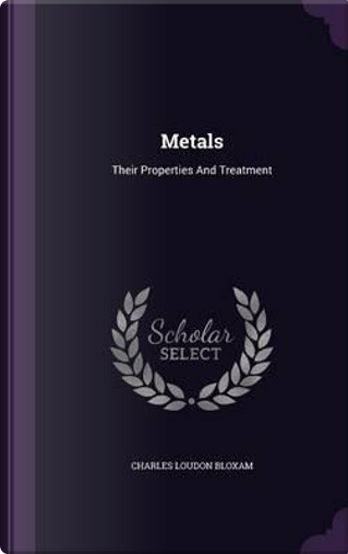 Metals, Their Properties and Treatment by Charles Loudon Bloxam
