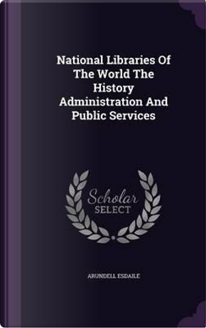 National Libraries of the World the History Administration and Public Services by Arundell Esdaile