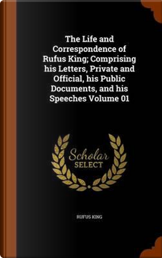 The Life and Correspondence of Rufus King; Comprising His Letters, Private and Official, His Public Documents, and His Speeches Volume 01 by Rufus King
