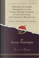 Speeches and Other Proceedings at the Public Dinner in Honor of the Centennial Anniversary of Washington by George Washington