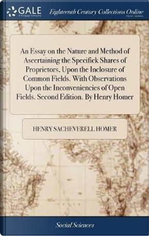 An Essay on the Nature and Method of Ascertaining the Specifick Shares of Proprietors, Upon the Inclosure of Common Fields. with Observations Upon the ... Open Fields. Second Edition. by Henry Homer by Henry Sacheverell Homer