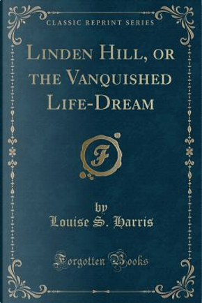 Linden Hill, or the Vanquished Life-Dream (Classic Reprint) by Louise S. Harris
