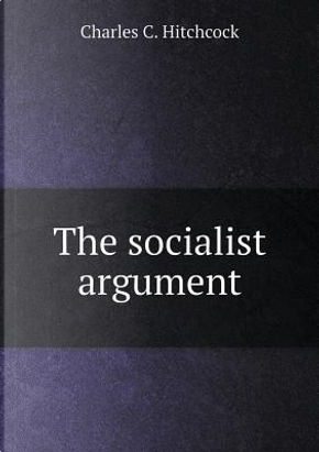 The Socialist Argument by Charles C Hitchcock