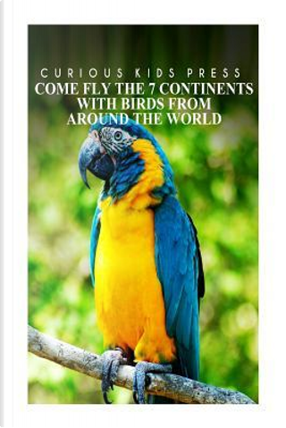 Come Fly the 7 Continents With Birds Around the World by Curious Kids Press