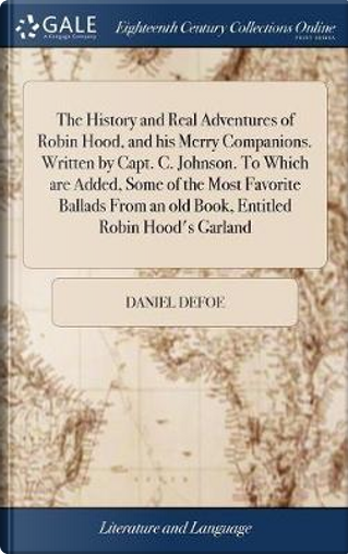 The History and Real Adventures of Robin Hood, and His Merry Companions. Written by Capt. C. Johnson. to Which Are Added, Some of the Most Favorite ... an Old Book, Entitled Robin Hood's Garland by DANIEL DEFOE