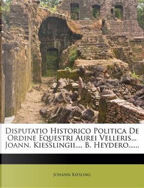 Disputatio Historico Politica de Ordine Equestri Aurei Velleris. Joann. Kiesslingii, B. Heydero. by Johann Kiesling