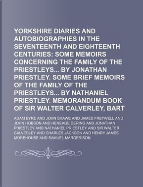 Yorkshire Diaries and Autobiographies in the Seventeenth and Eighteenth Centuries; Some Memoirs Concerning the Family of the Priestleys by Jonathan PR by Adam Eyre