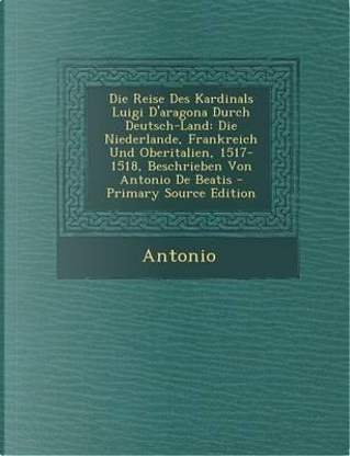 Die Reise Des Kardinals Luigi D'Aragona Durch Deutsch-Land by Antonio