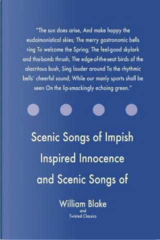 Scenic Songs of Impish Inspired Innocence and Scenic Songs of Experience by WILLIAM BLAKE