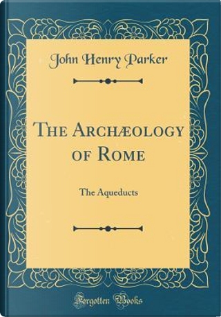 The Archæology of Rome by John Henry Parker