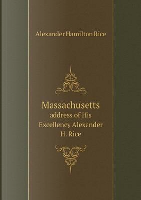 Massachusetts Address of His Excellency Alexander H. Rice by Alexander Hamilton Rice
