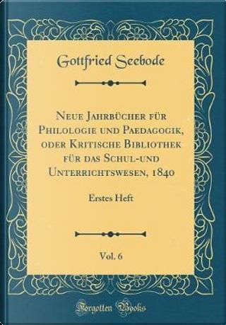 Neue Jahrbücher für Philologie und Paedagogik, oder Kritische Bibliothek für das Schul-und Unterrichtswesen, 1840, Vol. 6 by Gottfried Seebode