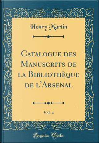 Catalogue des Manuscrits de la Bibliothèque de l'Arsenal, Vol. 4 (Classic Reprint) by Henry Martin