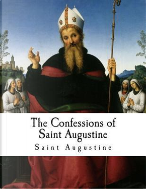 The Confessions of Saint Augustine by Saint, Bishop of Hippo Augustine