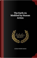 The Earth as Modified by Human Action by George Perkins Marsh