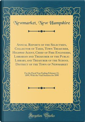 Annual Reports of the Selectmen, Collector of Taxes, Town Treasurer, Highway Agent, Chief of Fire Engineers, Librarian and Treasurer of the Public ... For the Fiscal Year Ending February by Newmarket New Hampshire