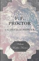 F. F. Proctor - Vaudeville Pioneer by William Moulton Marston