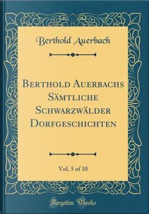 Berthold Auerbachs Sämtliche Schwarzwälder Dorfgeschichten, Vol. 5 of 10 (Classic Reprint) by Berthold Auerbach