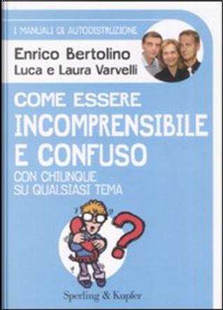 Come essere incomprensibile e confuso by Enrico Bertolino, Luca Varvelli, Laura Varvelli