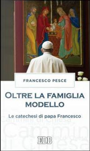 Oltre la famiglia modello. Le catechesi di papa Francesco by Francesco Pesce