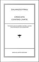 Crociata contro l'arte. Trecento anni di guerra contro il sacro by Dalmazio Frau