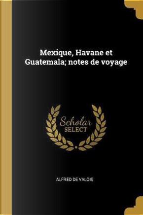 Mexique, Havane Et Guatemala; Notes de Voyage by Alfred De Valois