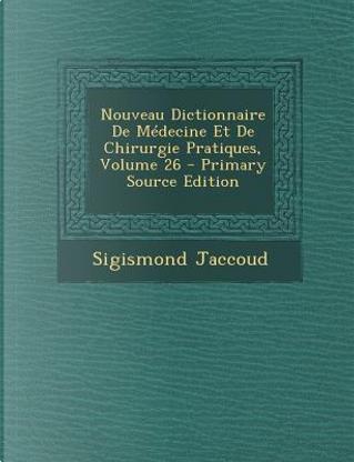 Nouveau Dictionnaire de Medecine Et de Chirurgie Pratiques, Volume 26 by Sigismond Jaccoud