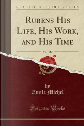 Rubens His Life, His Work, and His Time, Vol. 1 of 2 (Classic Reprint) by Emile Michel