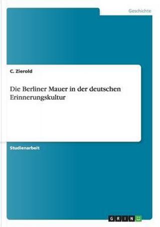 Die Berliner Mauer in der deutschen Erinnerungskultur by C. Zierold