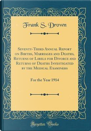 Seventy-Third Annual Report on Births, Marriages and Deaths, Returns of Libels for Divorce and Returns of Deaths Investigated by the Medical Examiners by Frank S. Drown