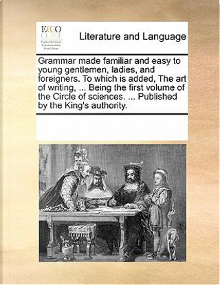 Grammar Made Familiar and Easy to Young Gentlemen, Ladies, and Foreigners. to Which Is Added, the Art of Writing. Being the First Volume of the Ci by See Notes Multiple Contributors